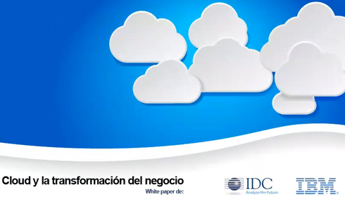 CLOUD Y LA TRANSFORMACIÓN DEL NEGOCIO - WHITE PAPER de IBM & IDC